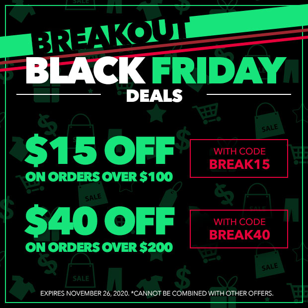 Breakout Black Friday Deals   Save $15 on orders over $100 with code BREAK15 - Save $40 on orders over $200 with code BREAK40