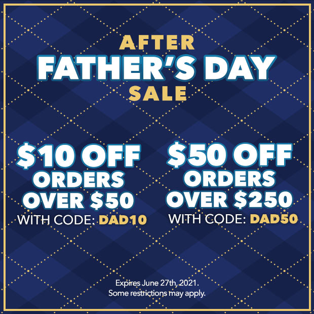 After Father's Day Sale:  $10 off orders over $50 with code: DAD10 - $50 off orders over $250 with code: DAD50