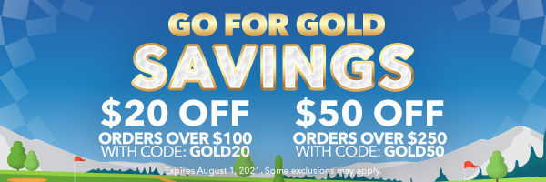 Go For Gold Savings | $20 Off Orders Over $100 with Code: GOLD20 | $50 Off Orders Over $250 with Code: GOLD50