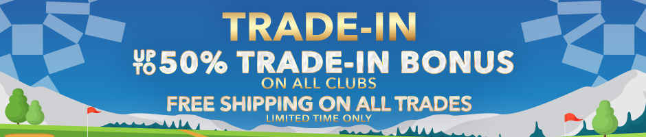 Trade-In Today! | Up To 50% Trade-In Bonus on All Clubs | Free Shipping on All Trades | Limited Time Only