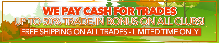 Trade-In Today! We Pay Cash for Trades | Up To 50% Trade-In Bonus on All Clubs | Free Shipping on All Trades | Limited Time Only